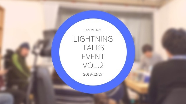 【イベントレポ】Lightning Talks event vol.2
